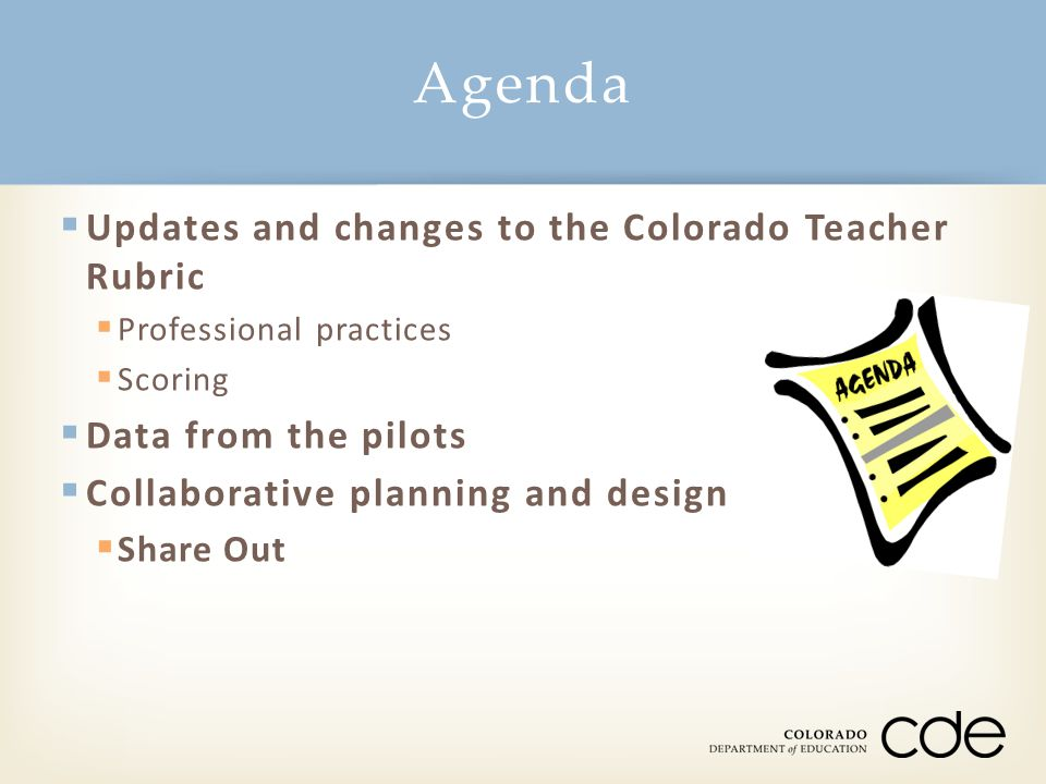  Updates and changes to the Colorado Teacher Rubric  Professional practices  Scoring  Data from the pilots  Collaborative planning and design  Share Out Agenda