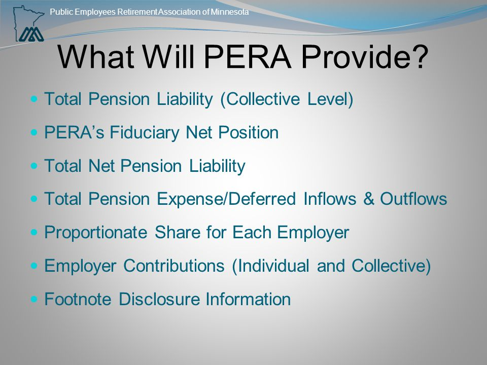 Public Employees Retirement Association of Minnesota What Will PERA Provide? Total Pension Liability (Collective Level) PERA's Fiduciary Net Position