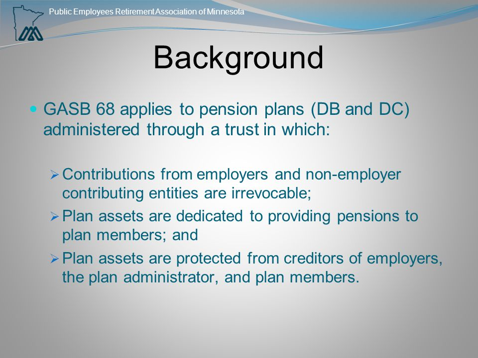 Public Employees Retirement Association of Minnesota Background GASB 68 applies to pension plans (DB and DC) administered through a trust in which: 