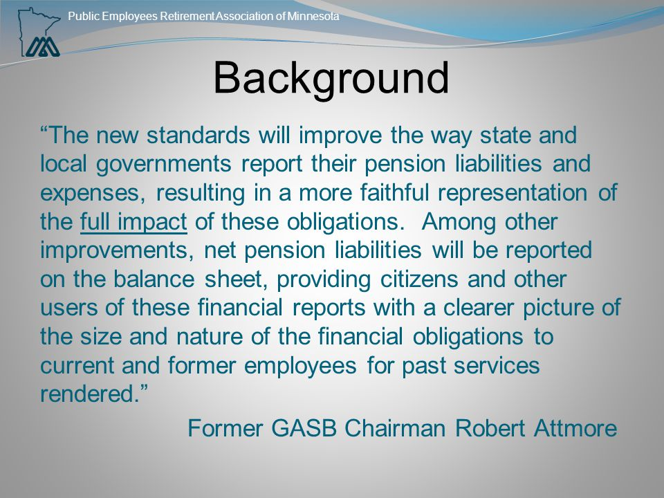 "Public Employees Retirement Association of Minnesota Background ""The new standards will improve the way state and local governments report their pensi"