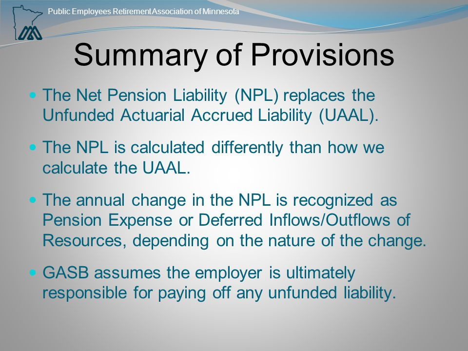 Public Employees Retirement Association of Minnesota Summary of Provisions The Net Pension Liability (NPL) replaces the Unfunded Actuarial Accrued Lia