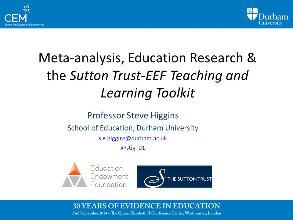 Meta-analysis, Education Research & the Sutton Trust-EEF Teaching and Learning Toolkit Professor Steve Higgins School of Education, Durham University