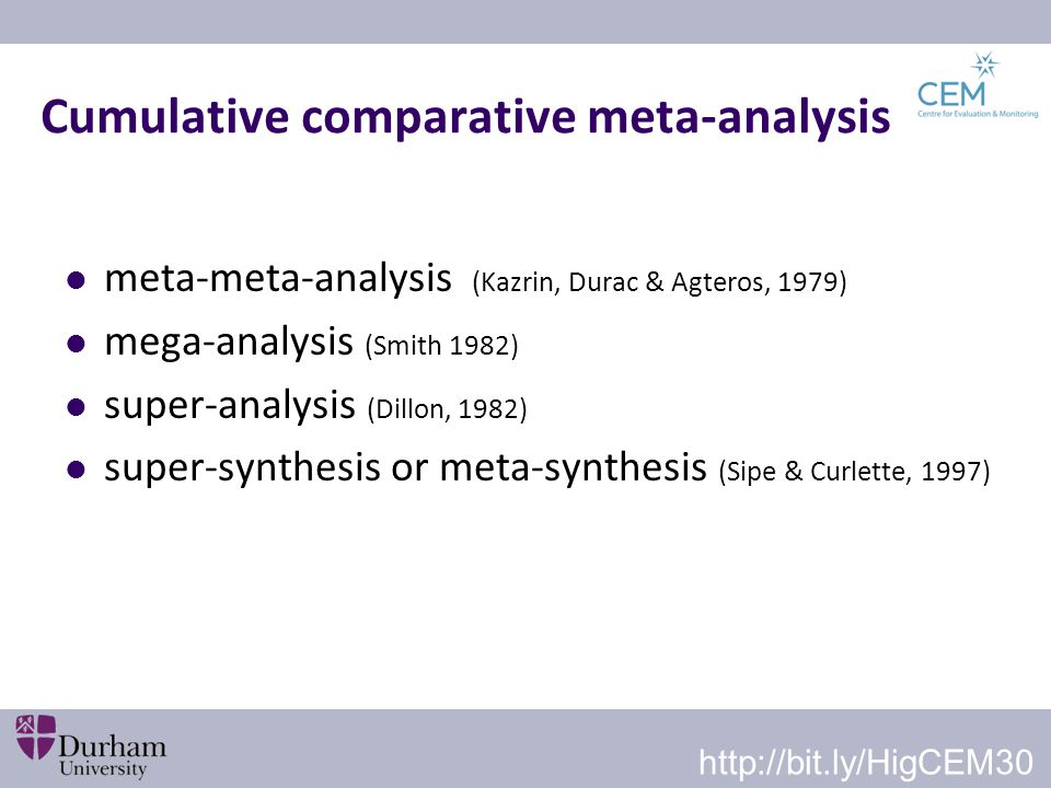 Cumulative comparative meta-analysis meta-meta-analysis (Kazrin, Durac & Agteros, 1979) mega-analysis (Smith 1982) super-analysis (Dillon, 1982) super-synthesis or meta-synthesis (Sipe & Curlette, 1997) http://bit.ly/HigCEM30