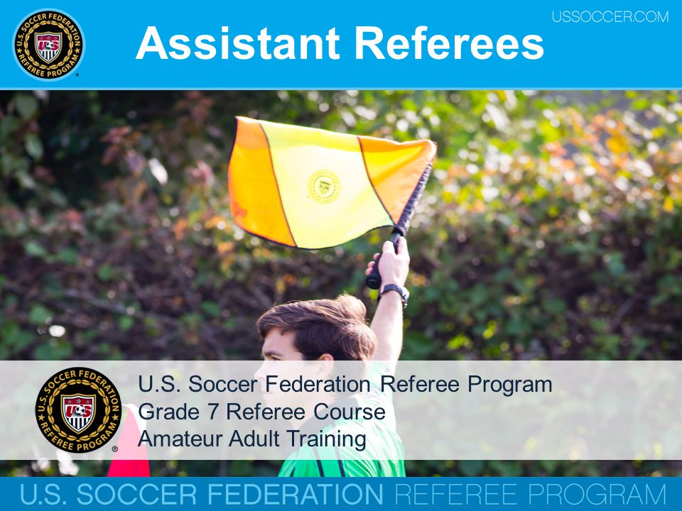 Importance o Role of assistant referees o More than just signaling for a ball in and out of play o Responsible for assisting with fouls and misconduct out of the referee's view o Must be in top physical condition