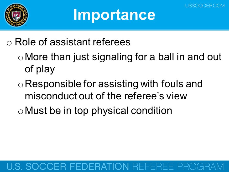 Importance o Role of assistant referees o More than just signaling for a ball in and out of play o Responsible for assisting with fouls and misconduct