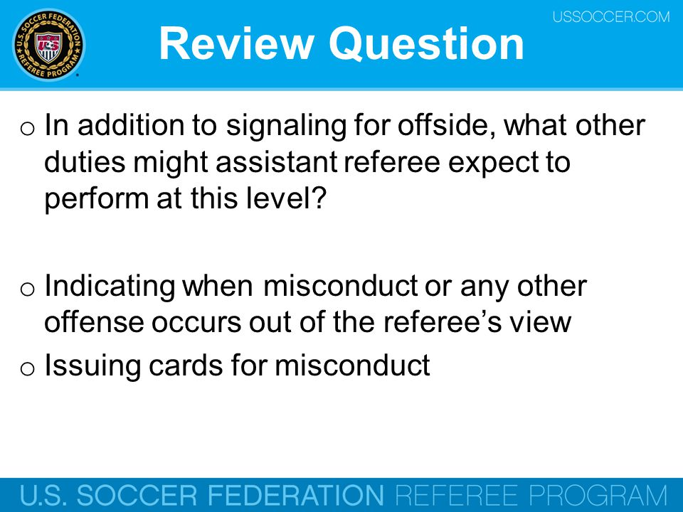 Review Question oIoI n addition to signaling for offside, what other duties might assistant referee expect to perform at this level? oIoI ndicating wh