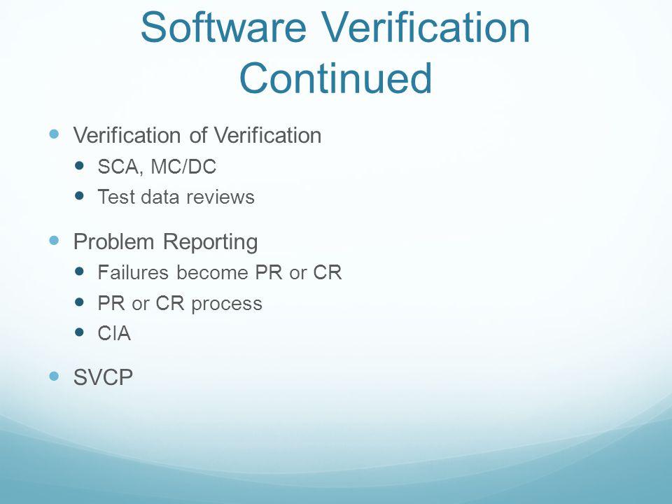 Software Verification Continued Verification of Verification SCA, MC/DC Test data reviews Problem Reporting Failures become PR or CR PR or CR process