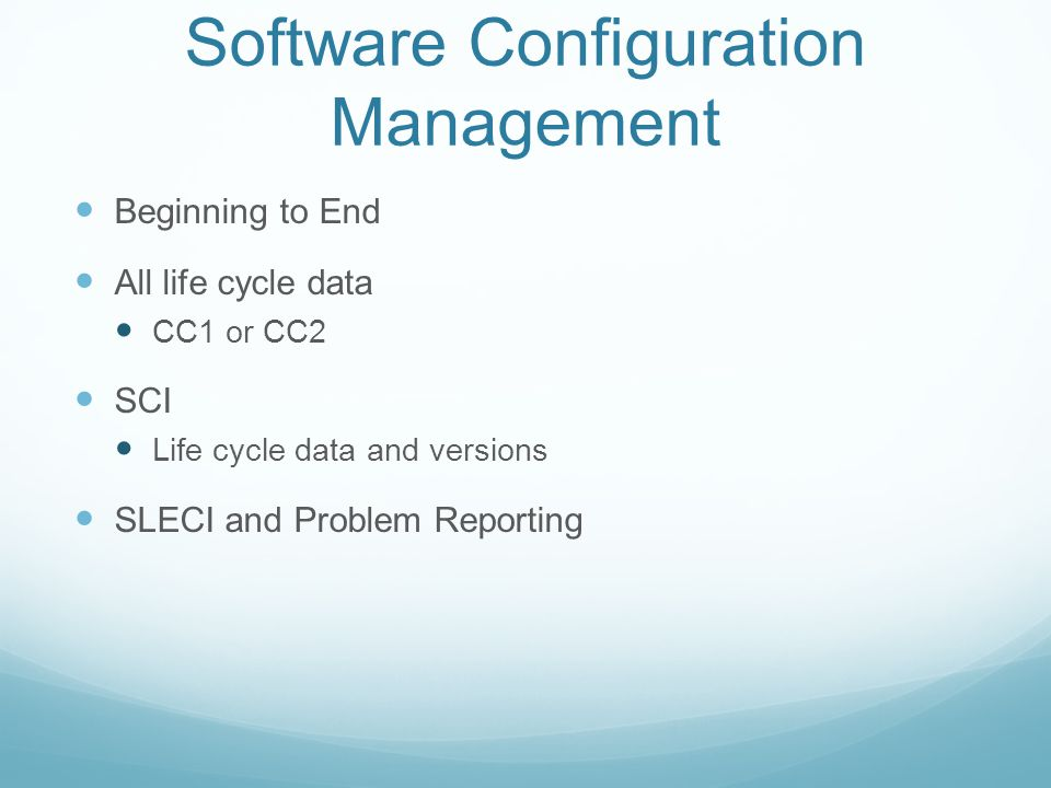 Software Configuration Management Beginning to End All life cycle data CC1 or CC2 SCI Life cycle data and versions SLECI and Problem Reporting