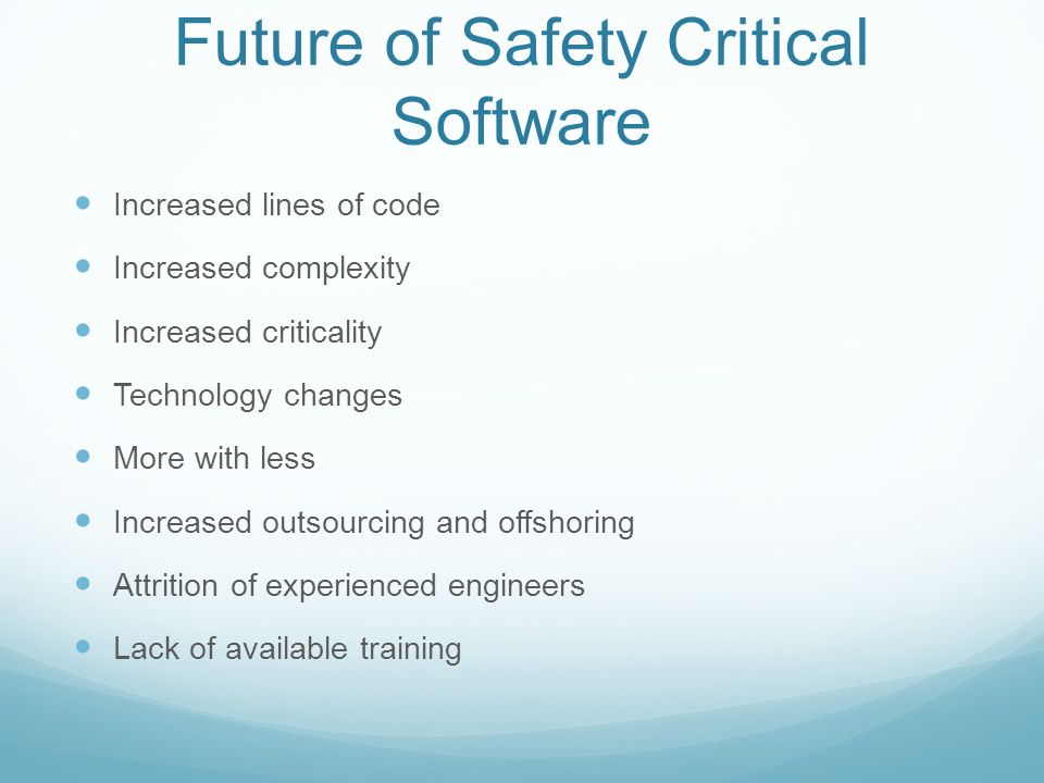 Future of Safety Critical Software Increased lines of code Increased complexity Increased criticality Technology changes More with less Increased outs