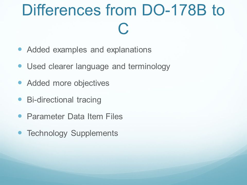 Differences from DO-178B to C Added examples and explanations Used clearer language and terminology Added more objectives Bi-directional tracing Param