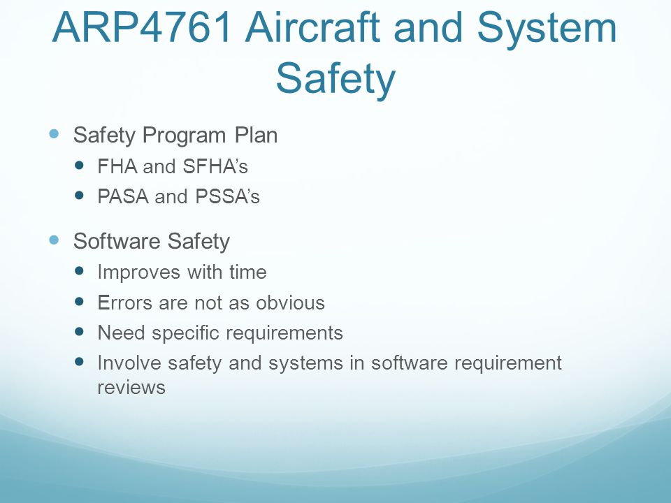 ARP4761 Aircraft and System Safety Safety Program Plan FHA and SFHA's PASA and PSSA's Software Safety Improves with time Errors are not as obvious Nee