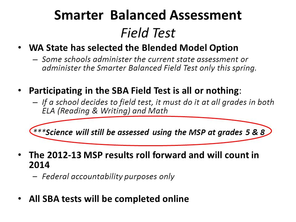 Smarter Balanced Assessment Field Test WA State has selected the Blended Model Option – Some schools administer the current state assessment or administer the Smarter Balanced Field Test only this spring.