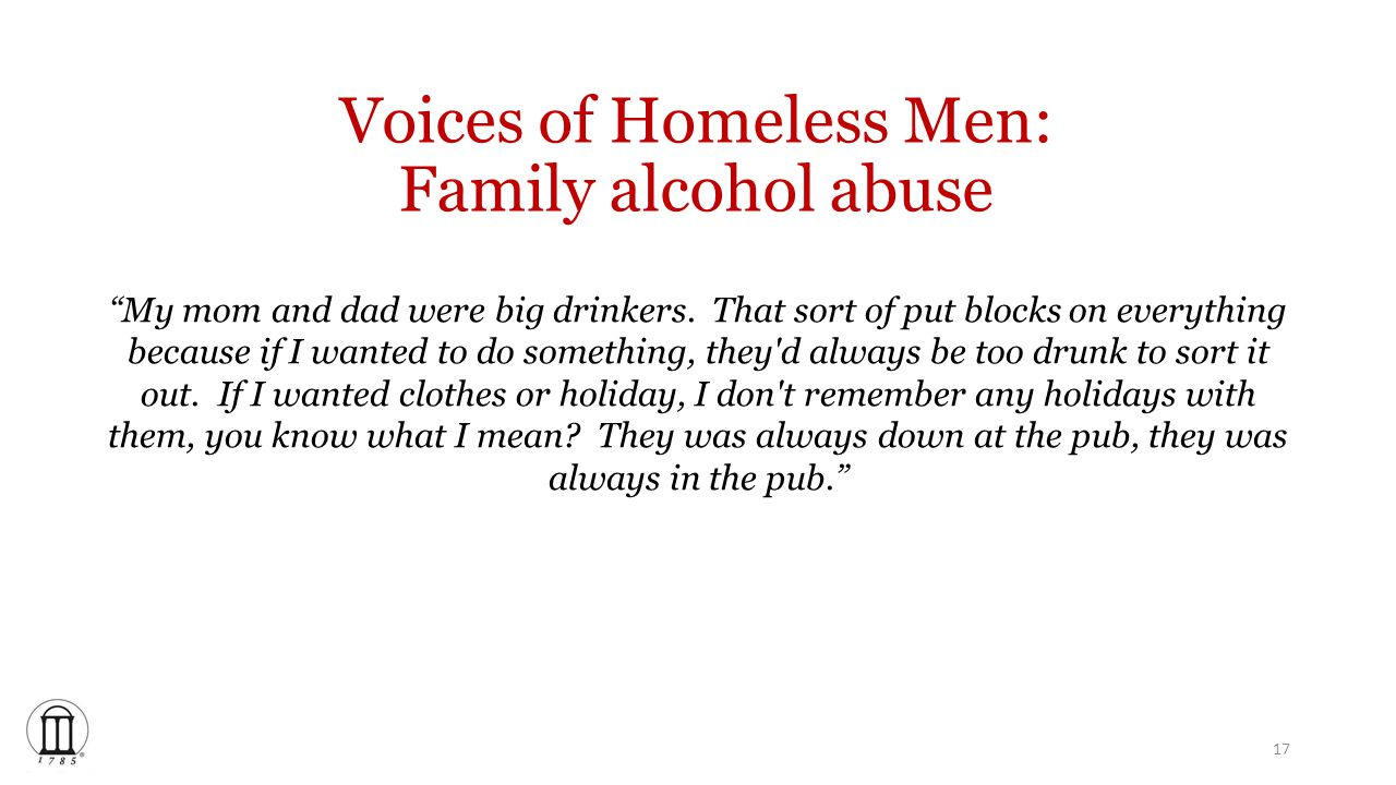 Voices of Homeless Men: Family alcohol abuse My mom and dad were big drinkers.