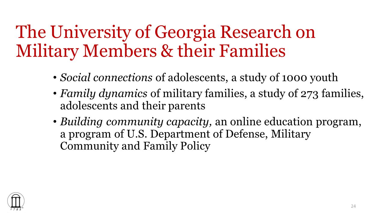 The University of Georgia Research on Military Members & their Families Social connections of adolescents, a study of 1000 youth Family dynamics of military families, a study of 273 families, adolescents and their parents Building community capacity, an online education program, a program of U.S.