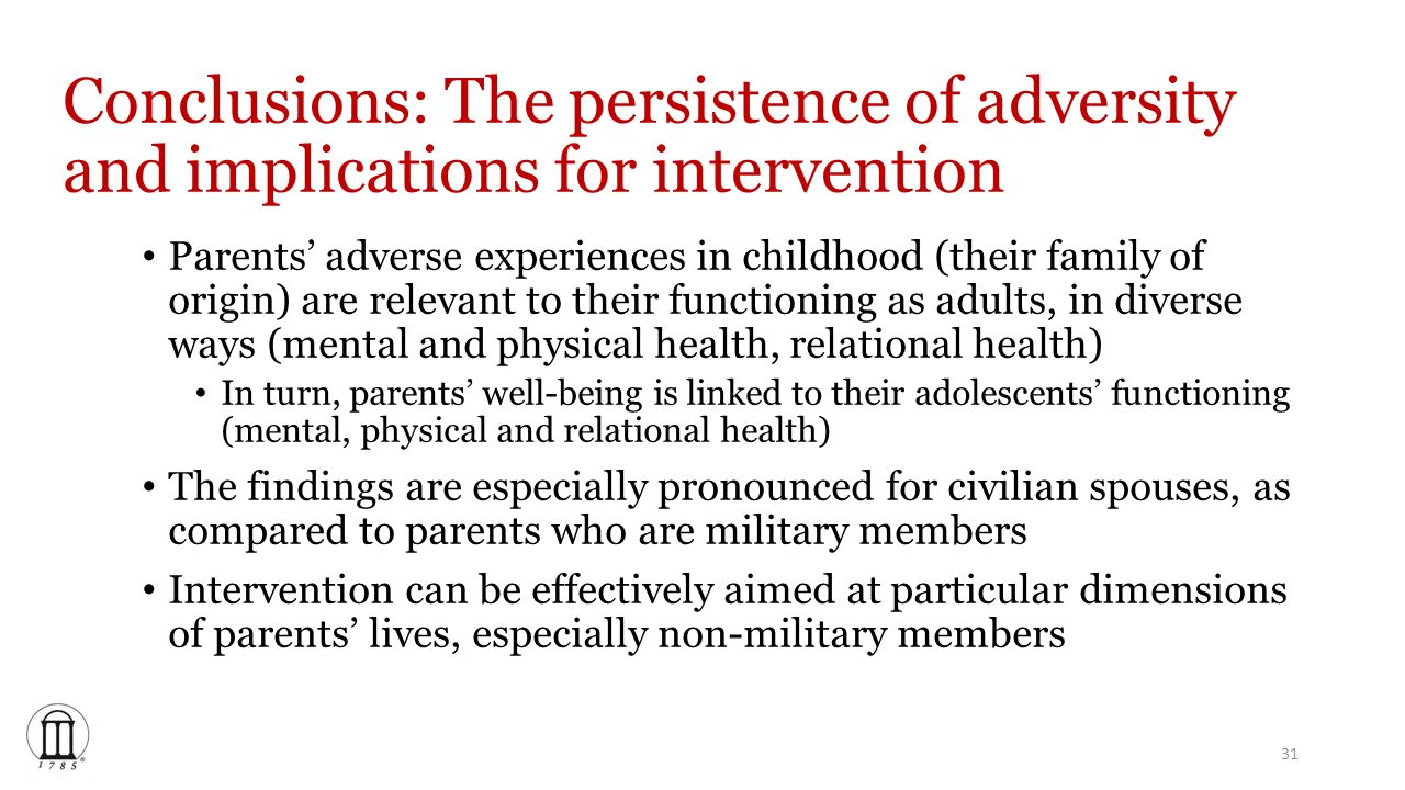 Conclusions: The persistence of adversity and implications for intervention Parents' adverse experiences in childhood (their family of origin) are relevant to their functioning as adults, in diverse ways (mental and physical health, relational health) In turn, parents' well-being is linked to their adolescents' functioning (mental, physical and relational health) The findings are especially pronounced for civilian spouses, as compared to parents who are military members Intervention can be effectively aimed at particular dimensions of parents' lives, especially non-military members 31