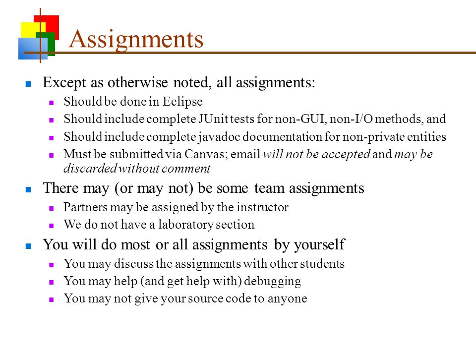 Assignments Except as otherwise noted, all assignments: Should be done in Eclipse Should include complete JUnit tests for non-GUI, non-I/O methods, and Should include complete javadoc documentation for non-private entities Must be submitted via Canvas; email will not be accepted and may be discarded without comment There may (or may not) be some team assignments Partners may be assigned by the instructor We do not have a laboratory section You will do most or all assignments by yourself You may discuss the assignments with other students You may help (and get help with) debugging You may not give your source code to anyone