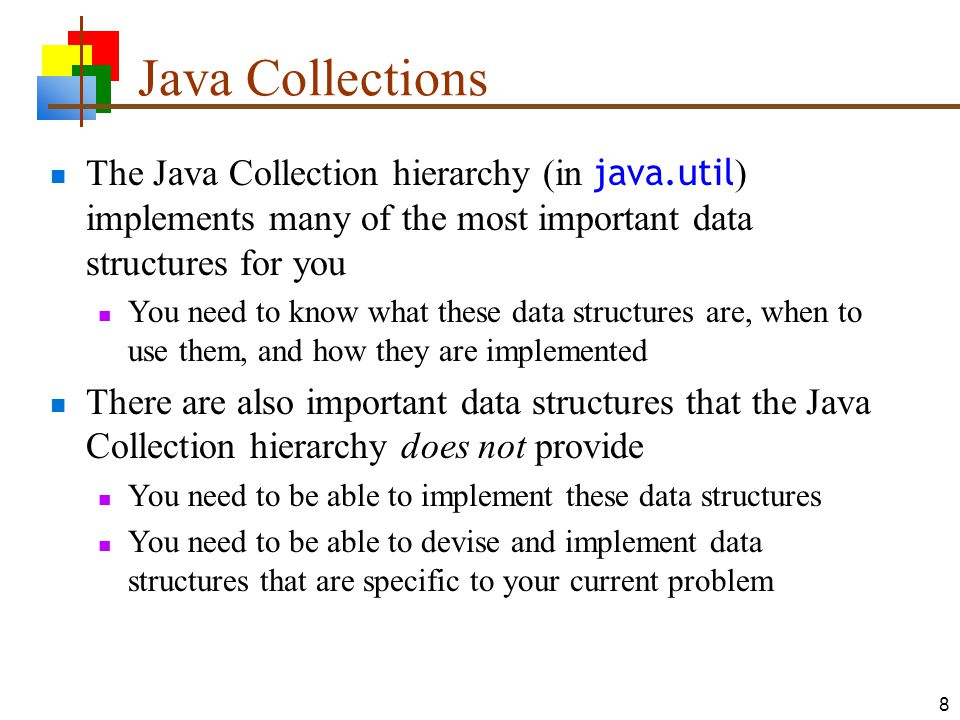 8 Java Collections The Java Collection hierarchy (in java.util ) implements many of the most important data structures for you You need to know what these data structures are, when to use them, and how they are implemented There are also important data structures that the Java Collection hierarchy does not provide You need to be able to implement these data structures You need to be able to devise and implement data structures that are specific to your current problem