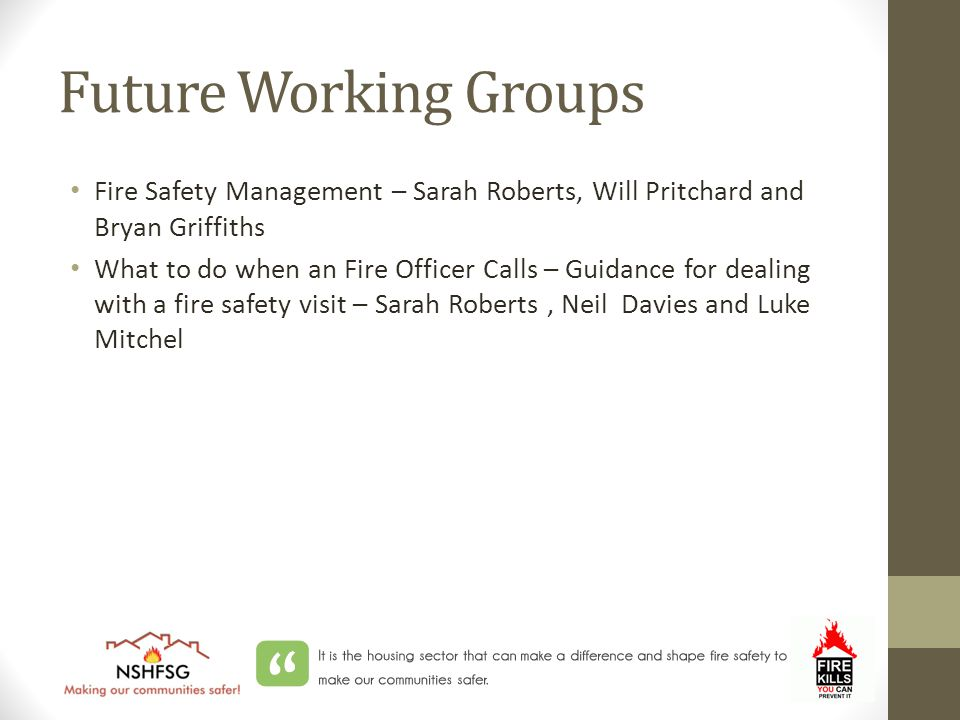 Future Working Groups Fire Safety Management – Sarah Roberts, Will Pritchard and Bryan Griffiths What to do when an Fire Officer Calls – Guidance for dealing with a fire safety visit – Sarah Roberts, Neil Davies and Luke Mitchel