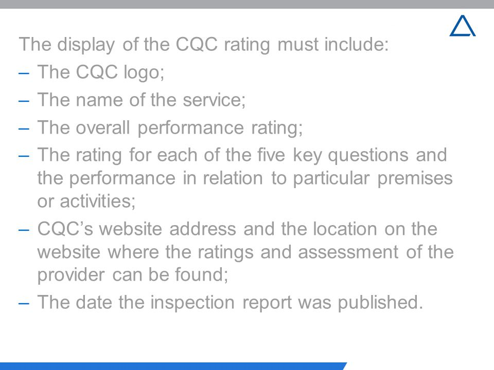 The display of the CQC rating must include: –The CQC logo; –The name of the service; –The overall performance rating; –The rating for each of the five