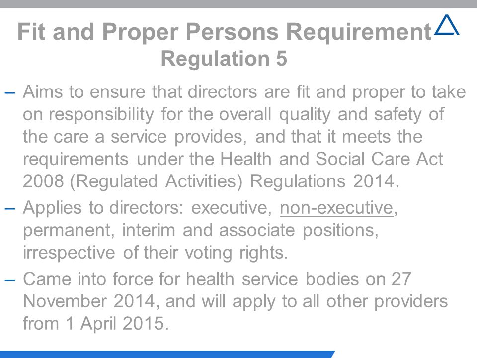 Fit and Proper Persons Requirement Regulation 5 –Aims to ensure that directors are fit and proper to take on responsibility for the overall quality an