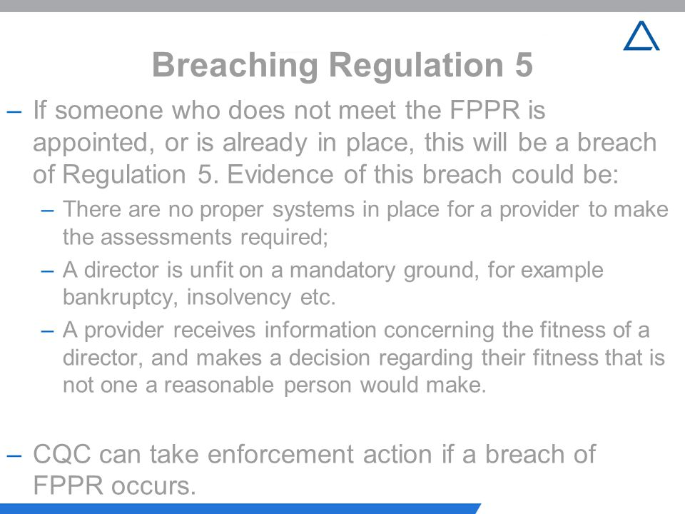 Breaching Regulation 5 –If someone who does not meet the FPPR is appointed, or is already in place, this will be a breach of Regulation 5. Evidence of
