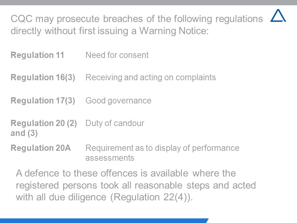 CQC may prosecute breaches of the following regulations directly without first issuing a Warning Notice: Regulation 11Need for consent Regulation 16(3