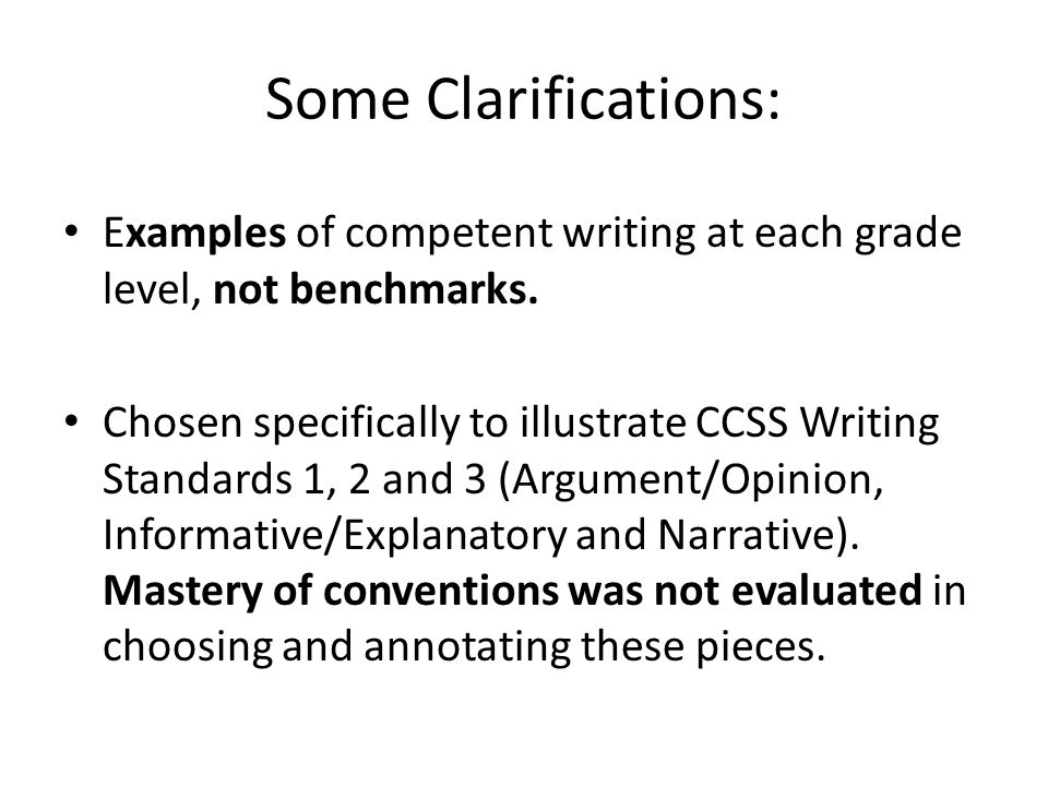 Some Clarifications: Examples of competent writing at each grade level, not benchmarks.