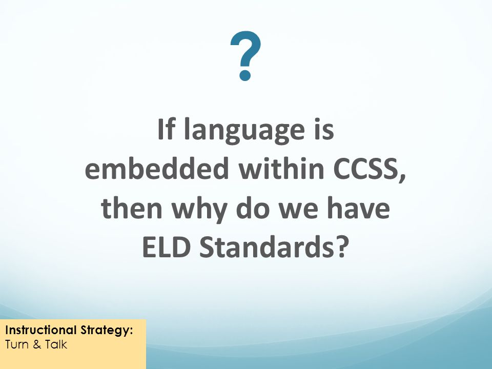 If language is embedded within CCSS, then why do we have ELD Standards.
