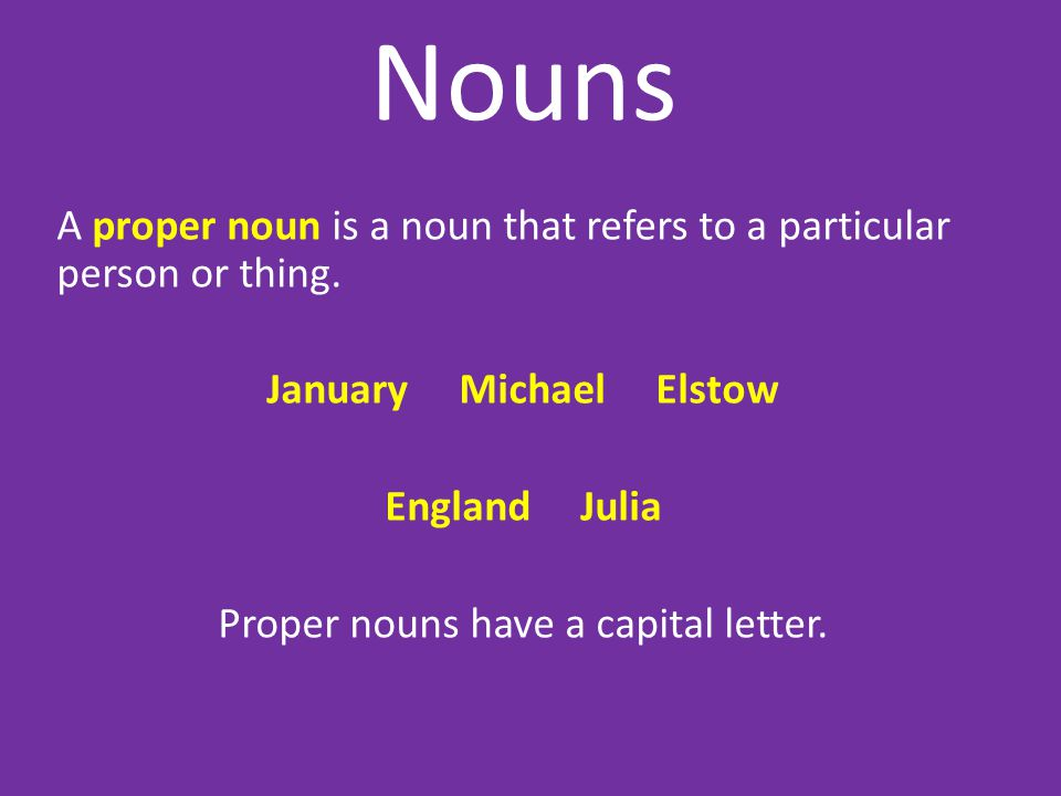 Nouns A proper noun is a noun that refers to a particular person or thing. January Michael Elstow England Julia Proper nouns have a capital letter.