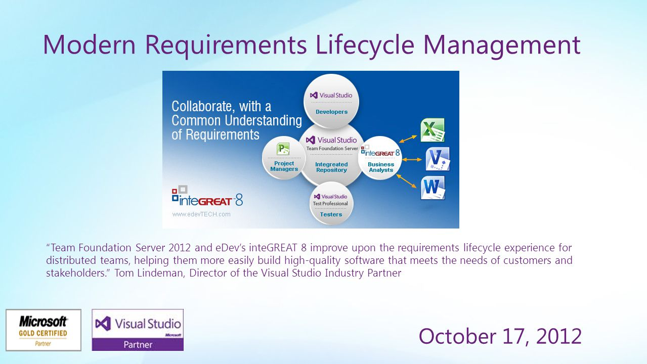 Modern Requirements Lifecycle Management October 17, 2012 Team Foundation Server 2012 and eDev's inteGREAT 8 improve upon the requirements lifecycle experience for distributed teams, helping them more easily build high-quality software that meets the needs of customers and stakeholders. Tom Lindeman, Director of the Visual Studio Industry Partner program at Microsoft