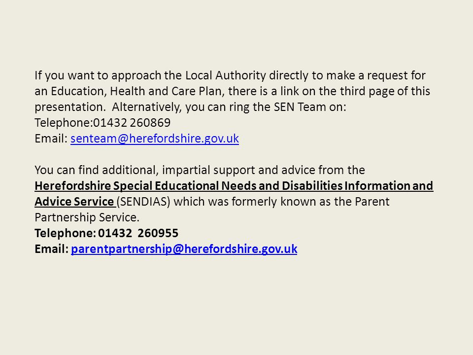 If you want to approach the Local Authority directly to make a request for an Education, Health and Care Plan, there is a link on the third page of th