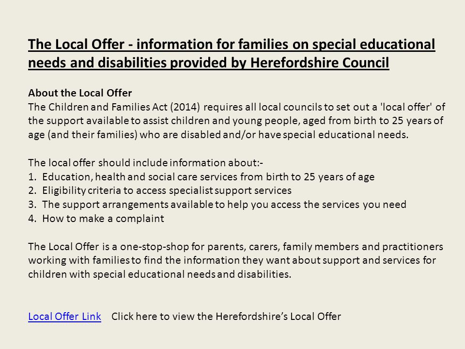 The Local Offer - information for families on special educational needs and disabilities provided by Herefordshire Council About the Local Offer The C