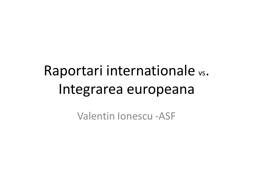 Raportari internationale vs. Integrarea europeana Valentin Ionescu -ASF