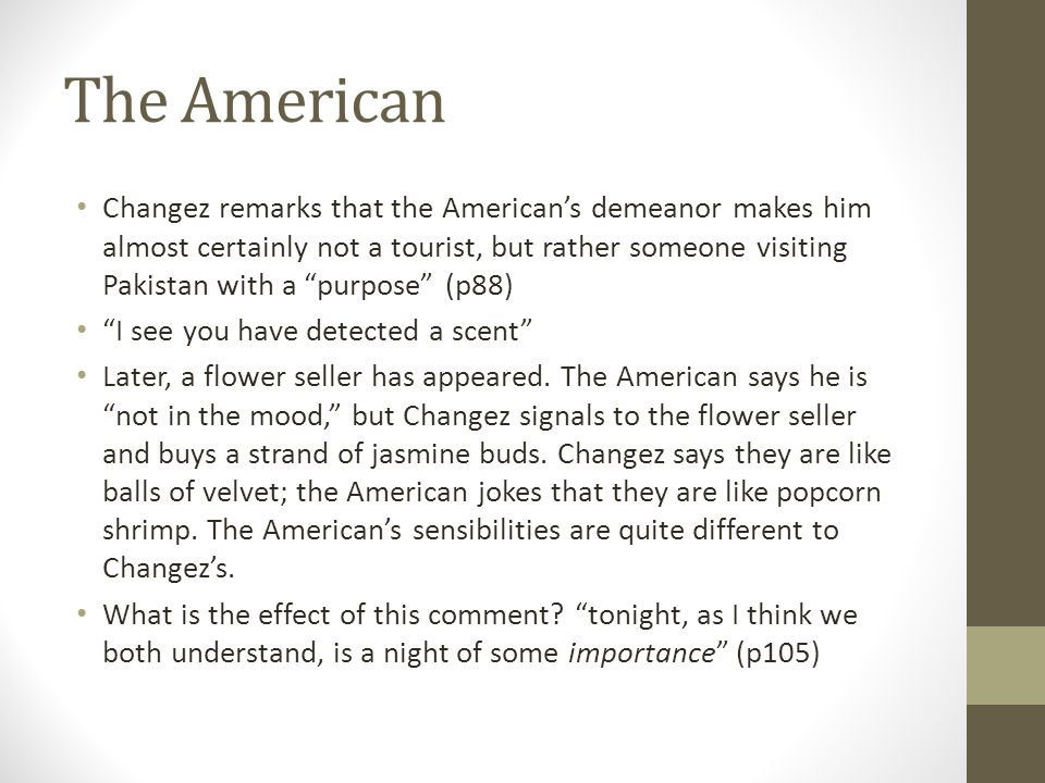 The American Changez remarks that the American's demeanor makes him almost certainly not a tourist, but rather someone visiting Pakistan with a purpose (p88) I see you have detected a scent Later, a flower seller has appeared.