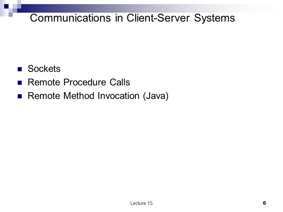 Communications in Client-Server Systems Sockets Remote Procedure Calls Remote Method Invocation (Java) Lecture 156