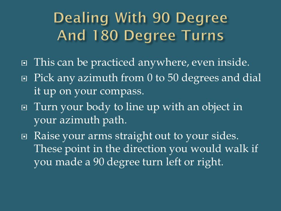  This can be practiced anywhere, even inside.  Pick any azimuth from 0 to 50 degrees and dial it up on your compass.  Turn your body to line up wit