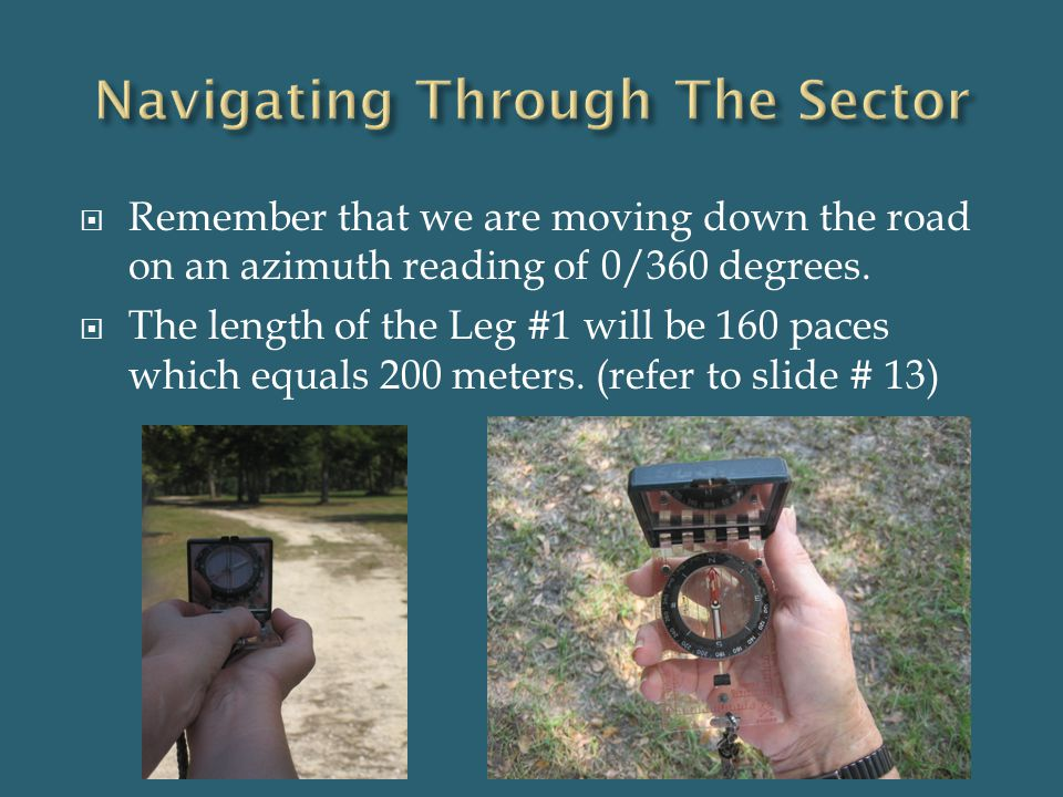  Remember that we are moving down the road on an azimuth reading of 0/360 degrees.  The length of the Leg #1 will be 160 paces which equals 200 mete