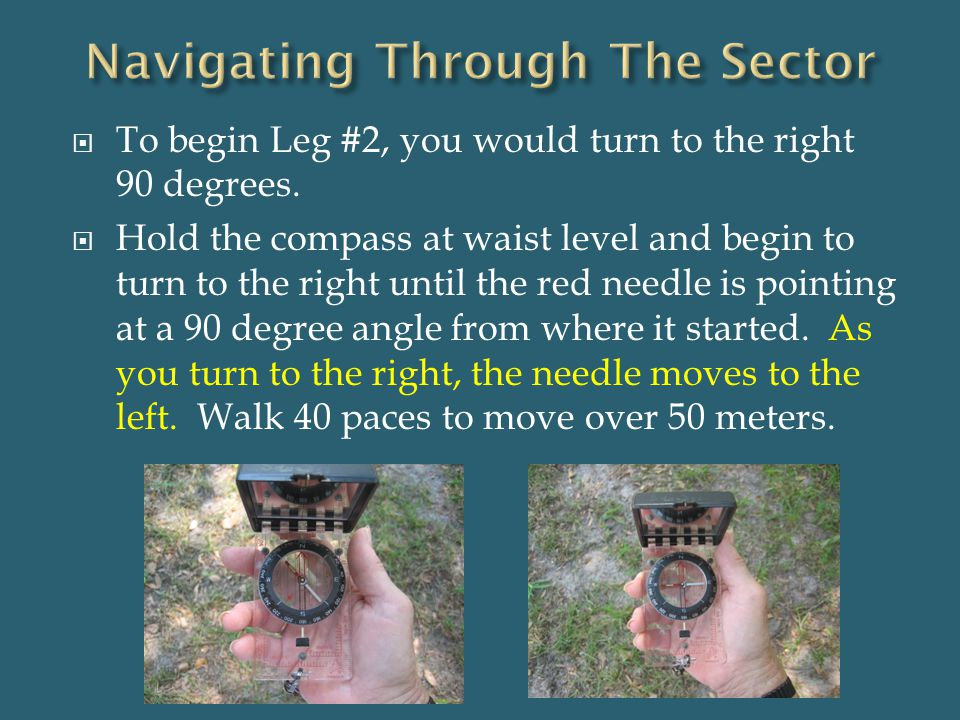  To begin Leg #2, you would turn to the right 90 degrees.  Hold the compass at waist level and begin to turn to the right until the red needle is po