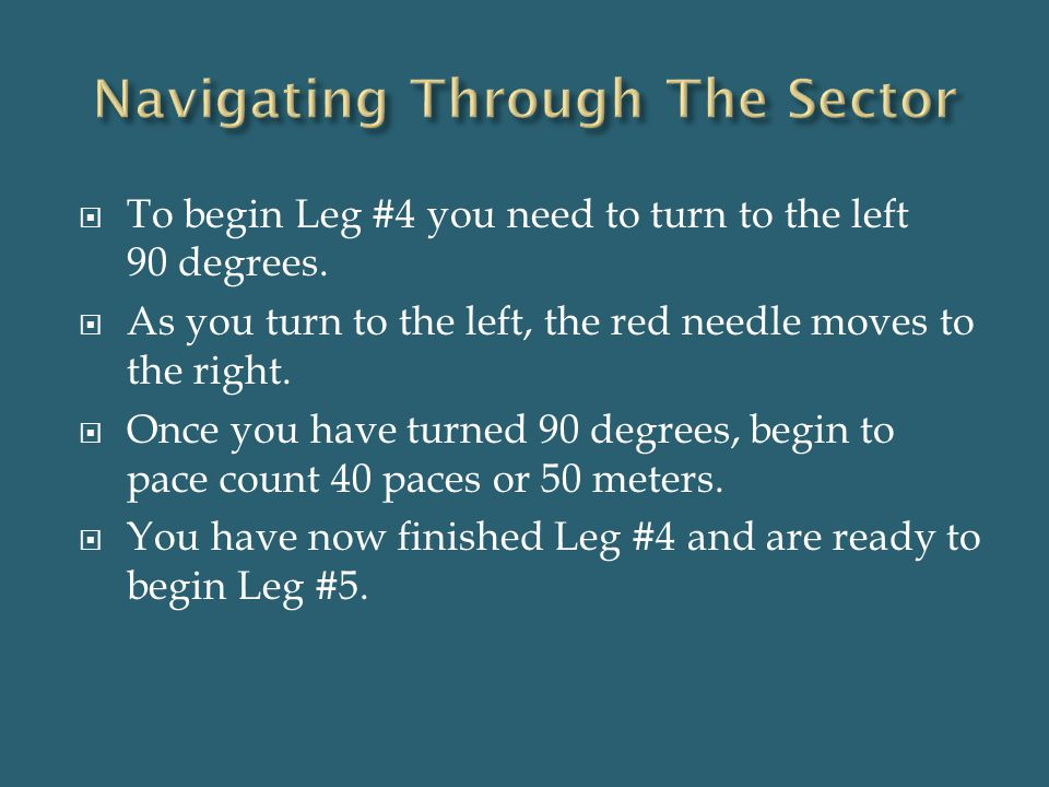  To begin Leg #4 you need to turn to the left 90 degrees.  As you turn to the left, the red needle moves to the right.  Once you have turned 90 deg