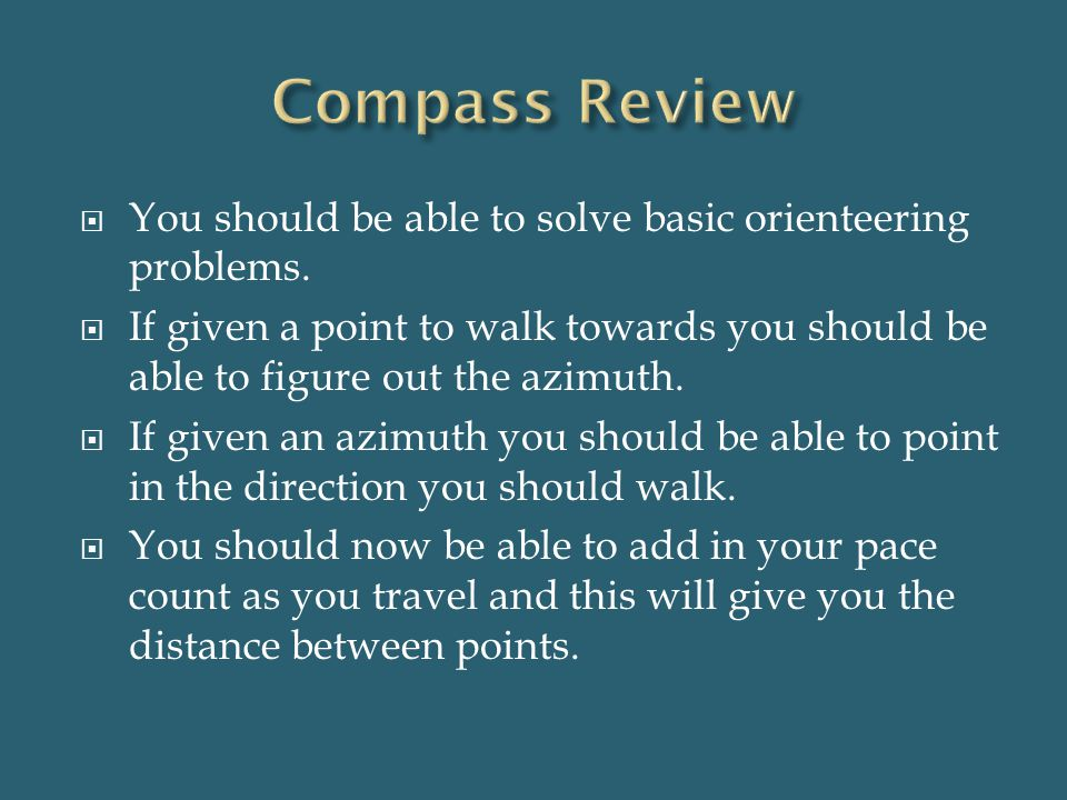  You should be able to solve basic orienteering problems.  If given a point to walk towards you should be able to figure out the azimuth.  If given