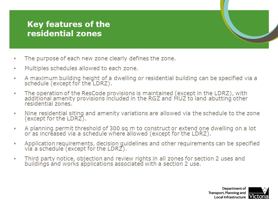 Less restrictions on non-residential land uses in the RGZ and MUZ (for food and drink premises, medical centre, office, place of worship, and shop) Uses either prohibited or additional conditions included against uses in the GRZ and NRZ for convenience restaurant, food and drink premises, medical centre, office, place of worship, retail premises (including shop) and take away food premises Bed and breakfast allows for 10 persons as of right in all zones Neighbourhood character requirements and assessments remain unchanged In the LDRZ the default minimum lot size for subdivision of land connected to reticulated sewerage has been decreased to 0.2 hectare Existing schedules to the LDRZ will continue to operate Objectives can be specified in a schedule to the Mixed Use Zone to facilitate the use, development and redevelopment of land Existing MUZ and TZ schedules were translated to the new schedule templates Key features of the residential zones