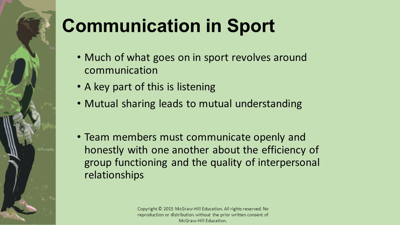 Coach as Communicator Coaches who are good communicators: Have credibility with their athletes Trustworthy Respected AND respectful Establish open lines of communication Honest, fair, sincere, consistent, understanding Accept individuals for who they are Copyright © 2015 McGraw-Hill Education.