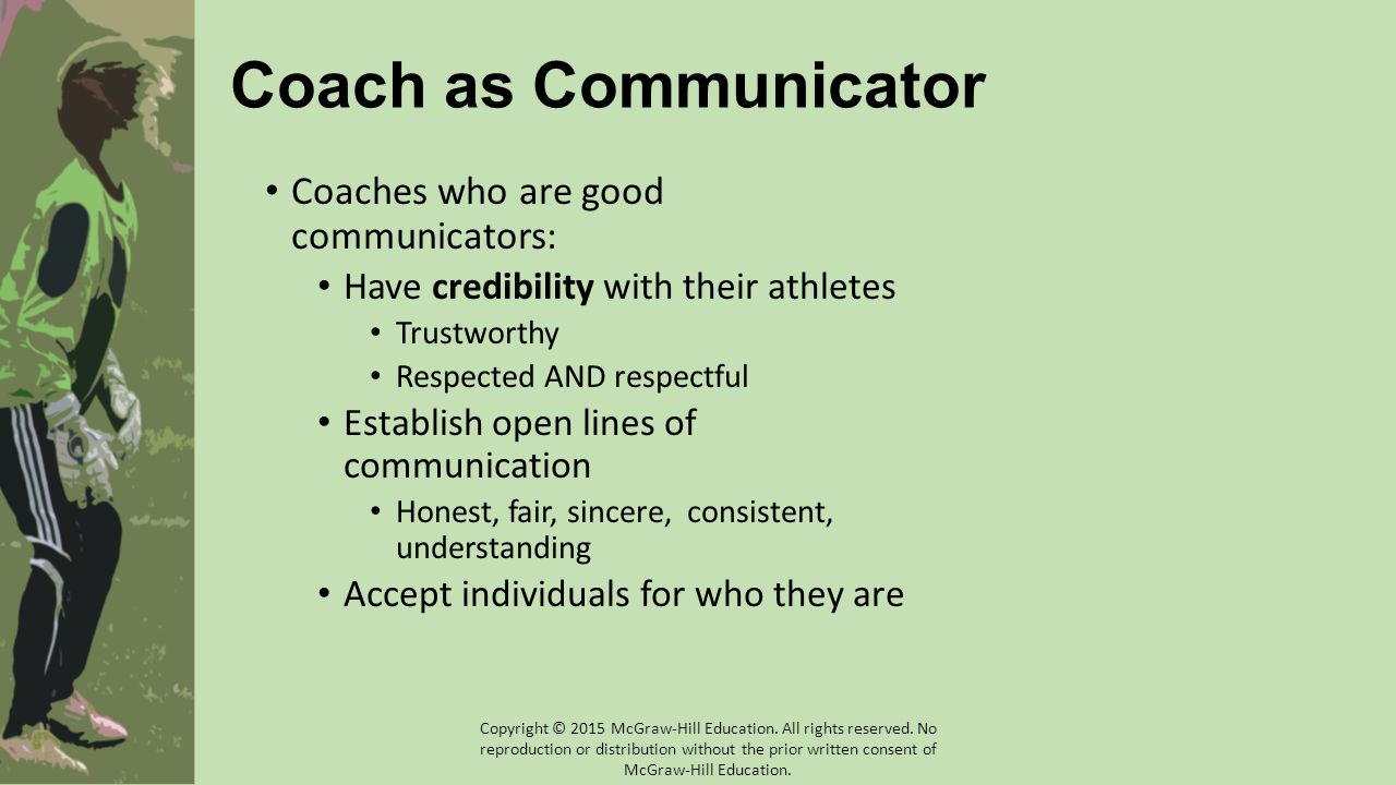 Athlete-Athlete Communication Teammates must establish and maintain harmonious working relationships with each other Coaches should make a point to start the season off with disclosure/mutual sharing team-building activities Copyright © 2015 McGraw-Hill Education.