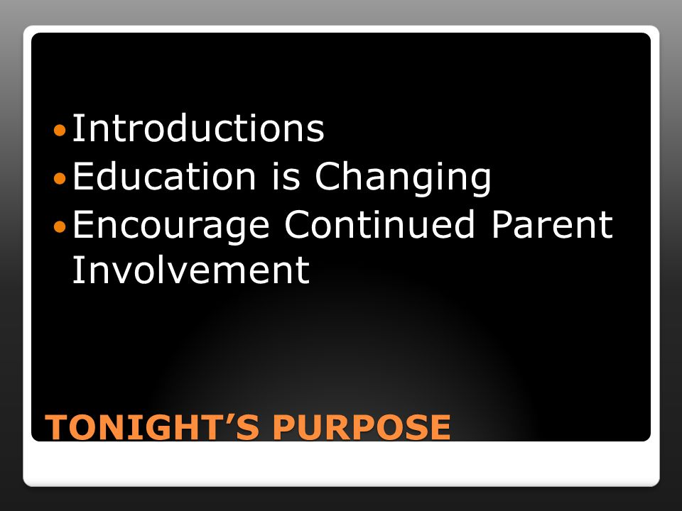 TONIGHT'S PURPOSE Introductions Education is Changing Encourage Continued Parent Involvement