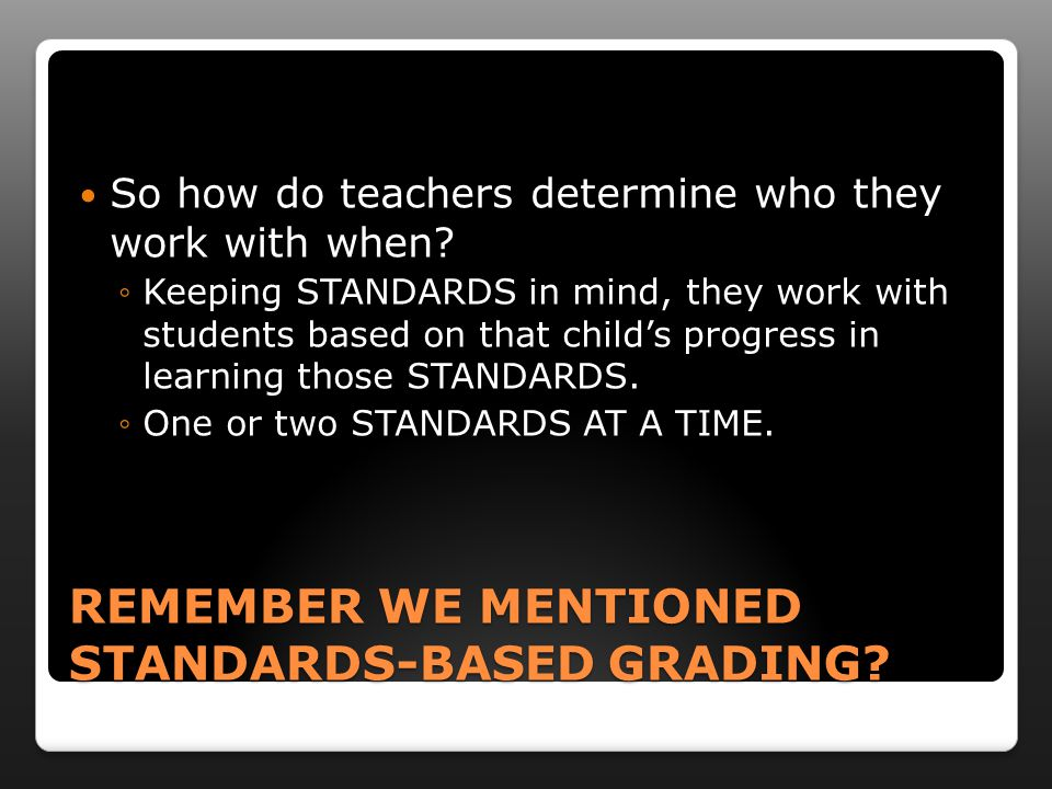 REMEMBER WE MENTIONED STANDARDS-BASED GRADING? So how do teachers determine who they work with when? ◦Keeping STANDARDS in mind, they work with studen