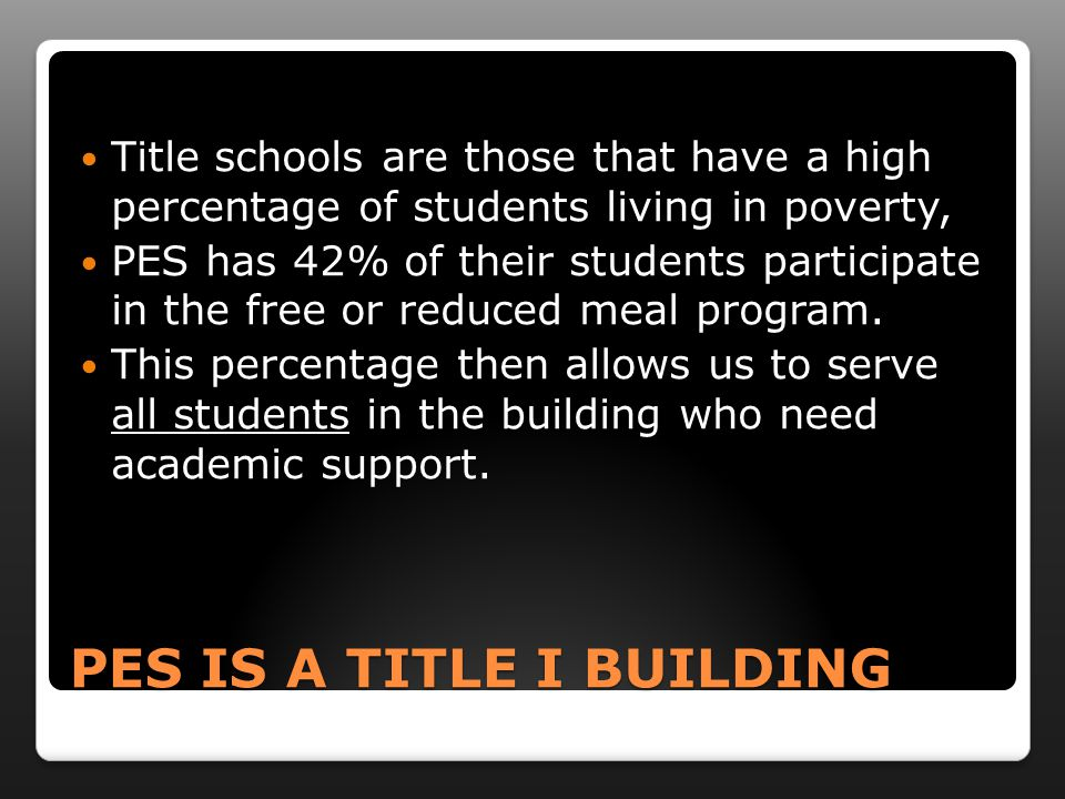 PES IS A TITLE I BUILDING Title schools are those that have a high percentage of students living in poverty, PES has 42% of their students participate in the free or reduced meal program.