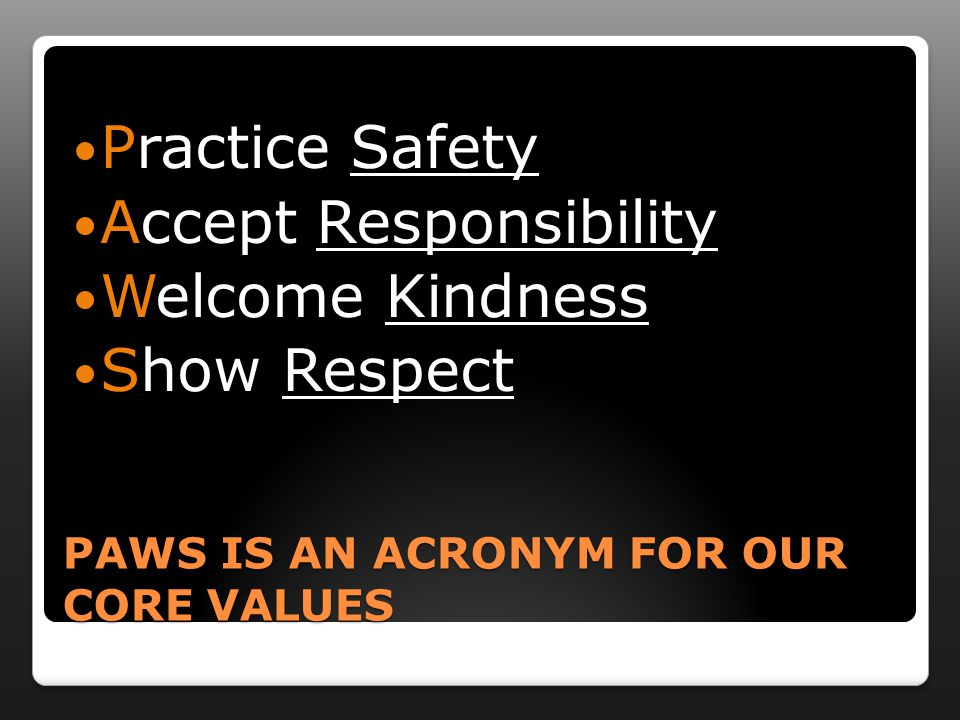 PAWS IS AN ACRONYM FOR OUR CORE VALUES Practice Safety Accept Responsibility Welcome Kindness Show Respect