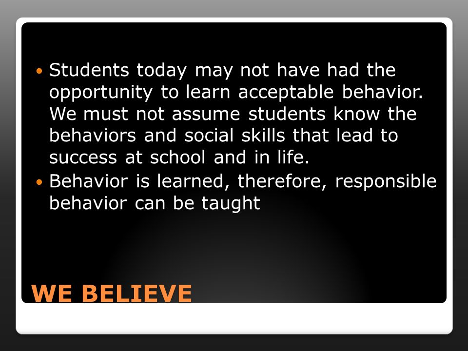WE BELIEVE Students today may not have had the opportunity to learn acceptable behavior.