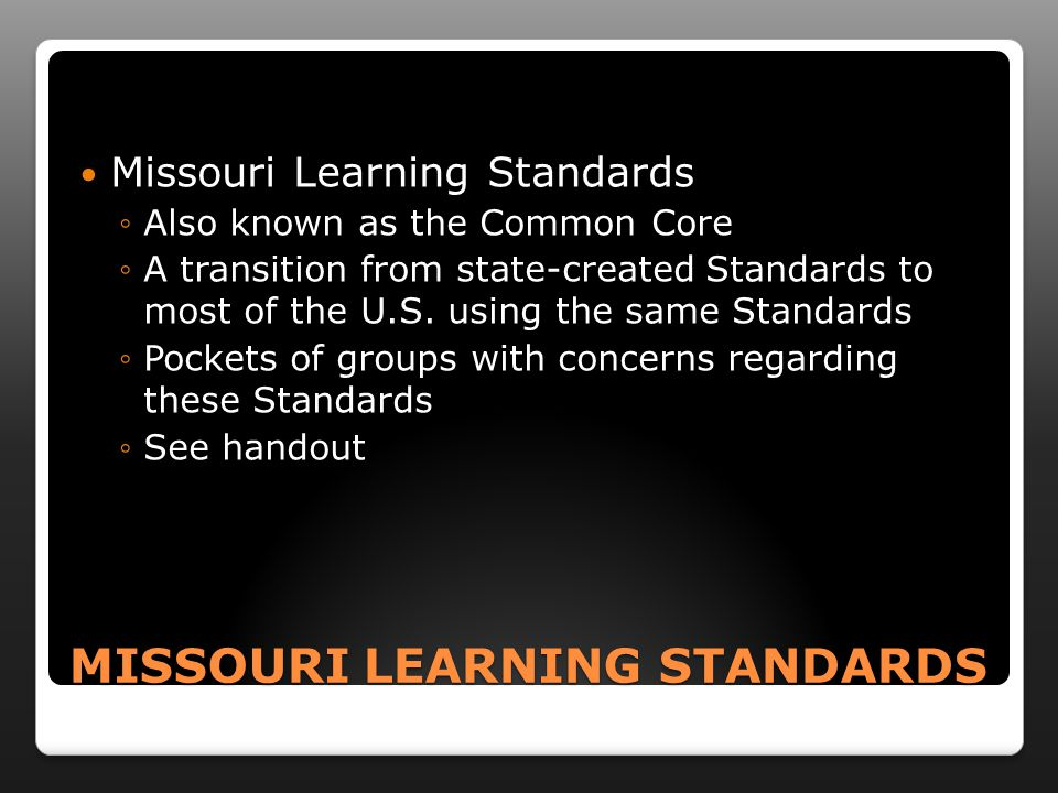 MISSOURI LEARNING STANDARDS Missouri Learning Standards ◦Also known as the Common Core ◦A transition from state-created Standards to most of the U.S.