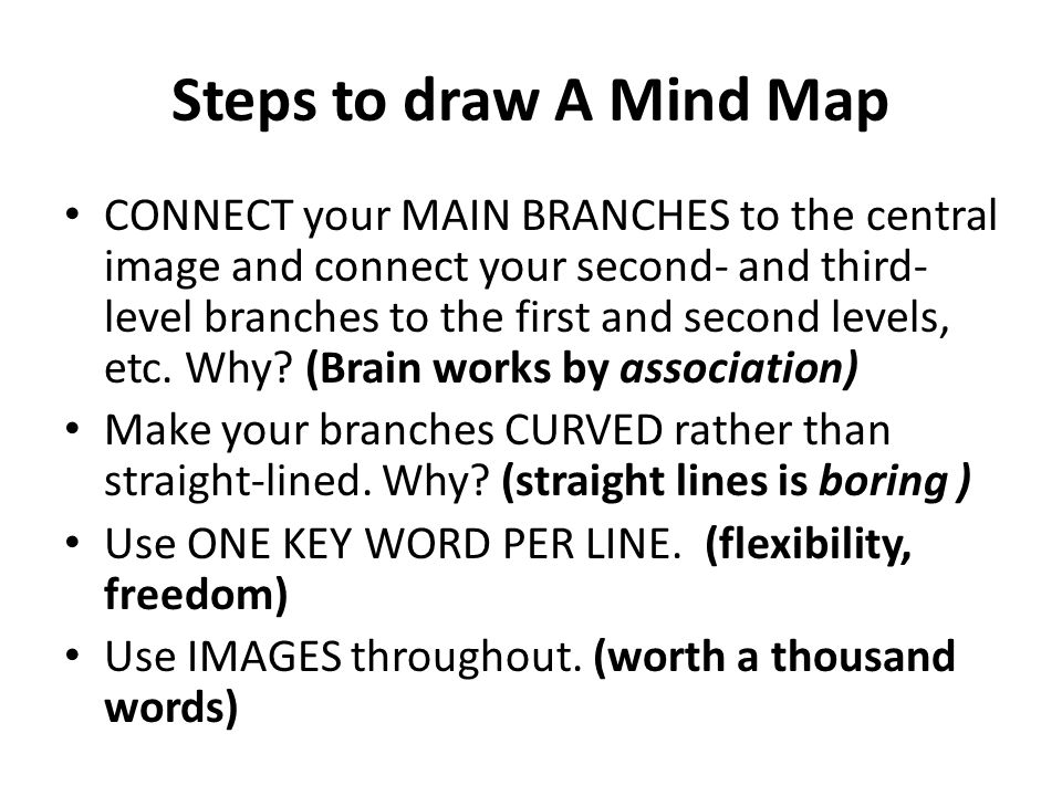 Steps to draw A Mind Map CONNECT your MAIN BRANCHES to the central image and connect your second- and third- level branches to the first and second levels, etc.